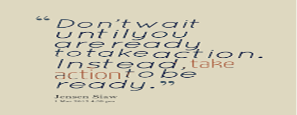 Don't wait until you are ready to take action. Instead, take ...